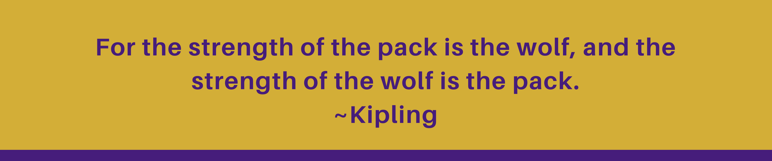 For the strength of the pack is the wolf, and the strength of the wolf is the pack. ~Kipling